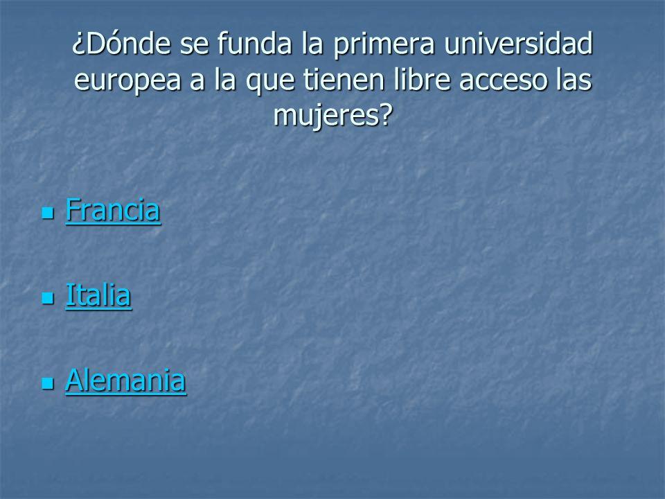 ¿Dónde se funda la primera universidad europea a la que tienen libre acceso las mujeres? Francia Francia Francia Italia Italia Italia Alemania Alemani