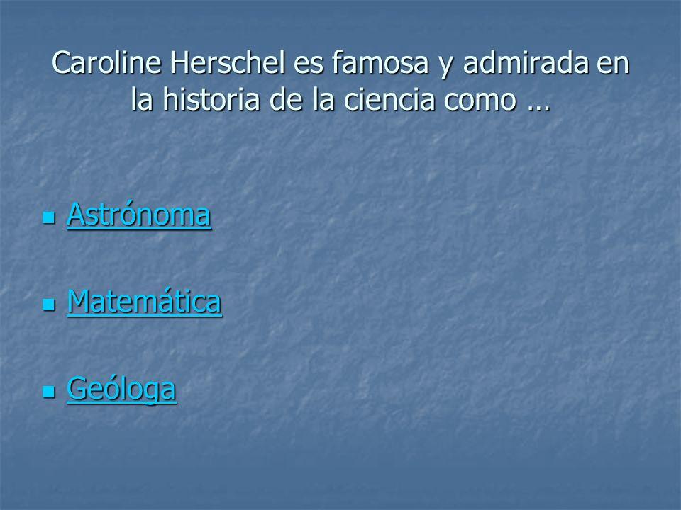 Caroline Herschel es famosa y admirada en la historia de la ciencia como … Astrónoma Astrónoma Astrónoma Matemática Matemática Matemática Geóloga Geól