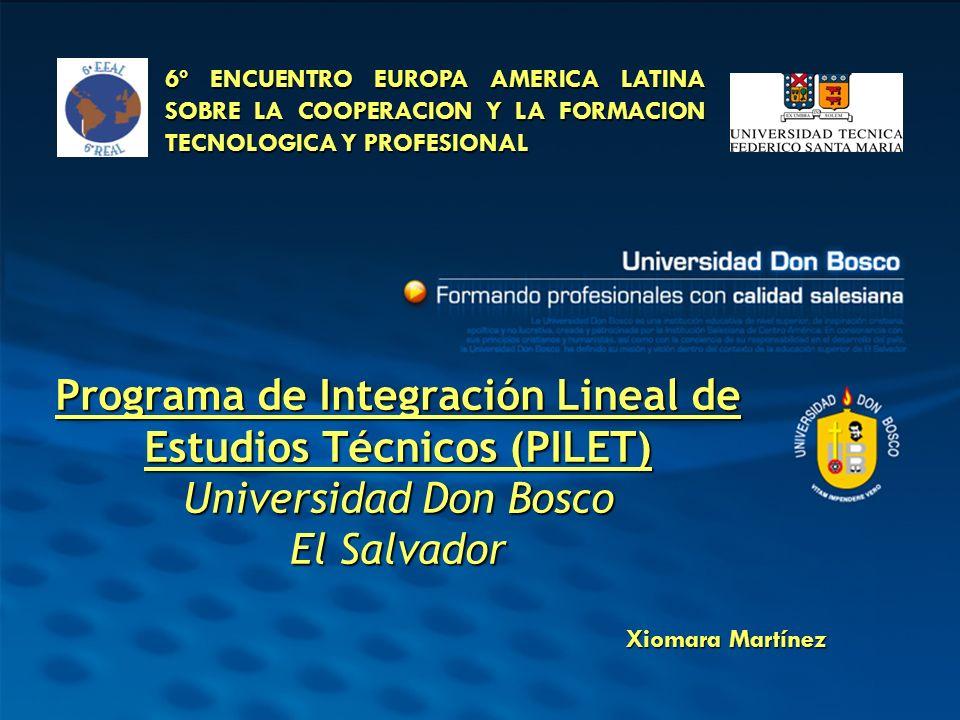 Programa de Integración Lineal de Estudios Técnicos (PILET) Universidad Don Bosco El Salvador 6º ENCUENTRO EUROPA AMERICA LATINA SOBRE LA COOPERACION