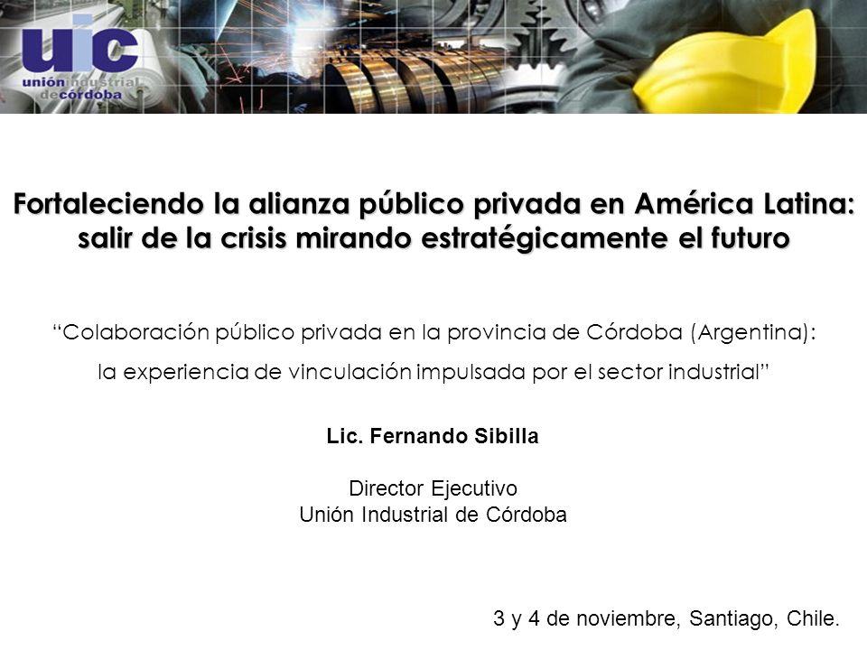 Fortaleciendo la alianza público privada en América Latina: salir de la crisis mirando estratégicamente el futuro Colaboración público privada en la provincia de Córdoba (Argentina): la experiencia de vinculación impulsada por el sector industrial Lic.