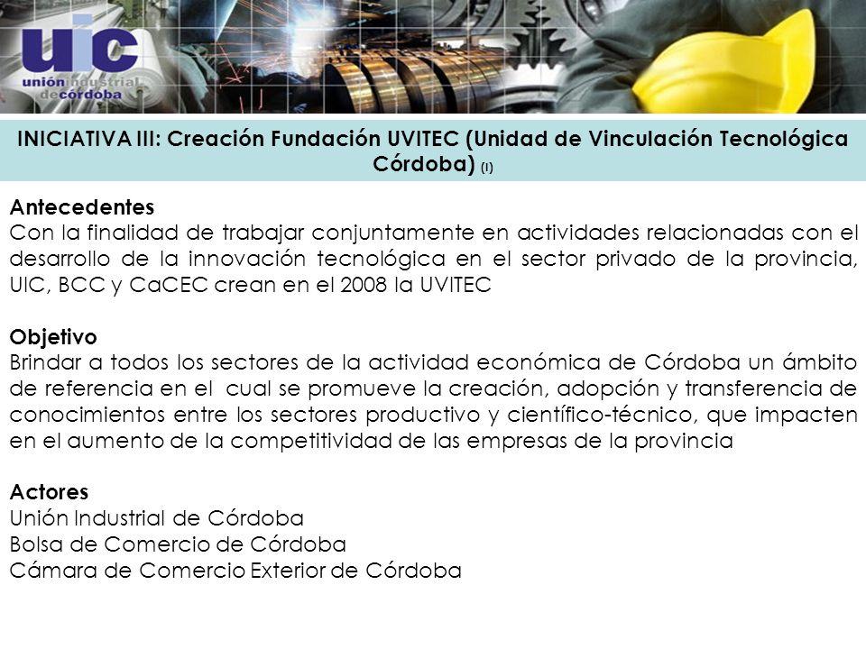 INICIATIVA III: Creación Fundación UVITEC (Unidad de Vinculación Tecnológica Córdoba) (I) Antecedentes Con la finalidad de trabajar conjuntamente en actividades relacionadas con el desarrollo de la innovación tecnológica en el sector privado de la provincia, UIC, BCC y CaCEC crean en el 2008 la UVITEC Objetivo Brindar a todos los sectores de la actividad económica de Córdoba un ámbito de referencia en el cual se promueve la creación, adopción y transferencia de conocimientos entre los sectores productivo y científico-técnico, que impacten en el aumento de la competitividad de las empresas de la provincia Actores Unión Industrial de Córdoba Bolsa de Comercio de Córdoba Cámara de Comercio Exterior de Córdoba