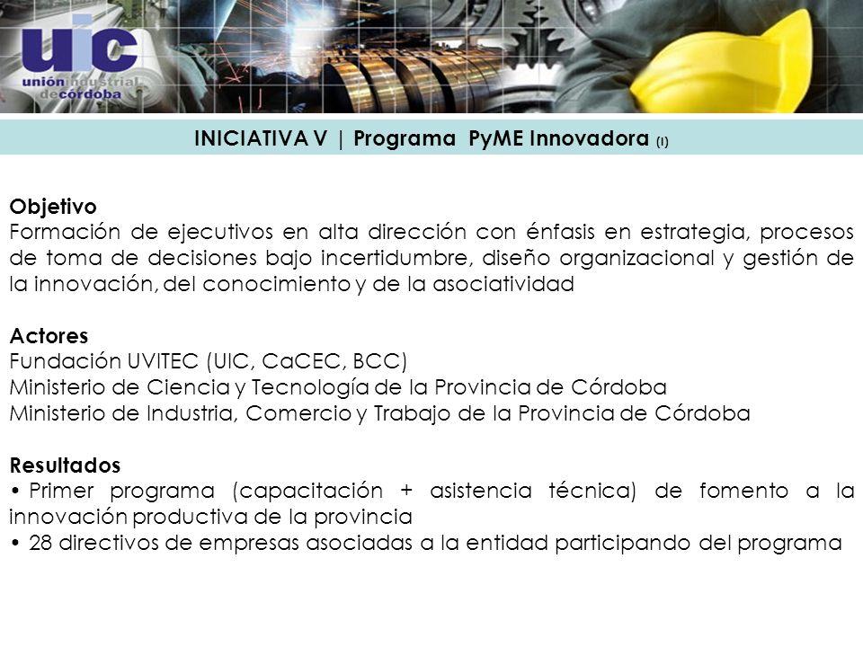 INICIATIVA V | Programa PyME Innovadora (I) Objetivo Formación de ejecutivos en alta dirección con énfasis en estrategia, procesos de toma de decisiones bajo incertidumbre, diseño organizacional y gestión de la innovación, del conocimiento y de la asociatividad Actores Fundación UVITEC (UIC, CaCEC, BCC) Ministerio de Ciencia y Tecnología de la Provincia de Córdoba Ministerio de Industria, Comercio y Trabajo de la Provincia de Córdoba Resultados Primer programa (capacitación + asistencia técnica) de fomento a la innovación productiva de la provincia 28 directivos de empresas asociadas a la entidad participando del programa