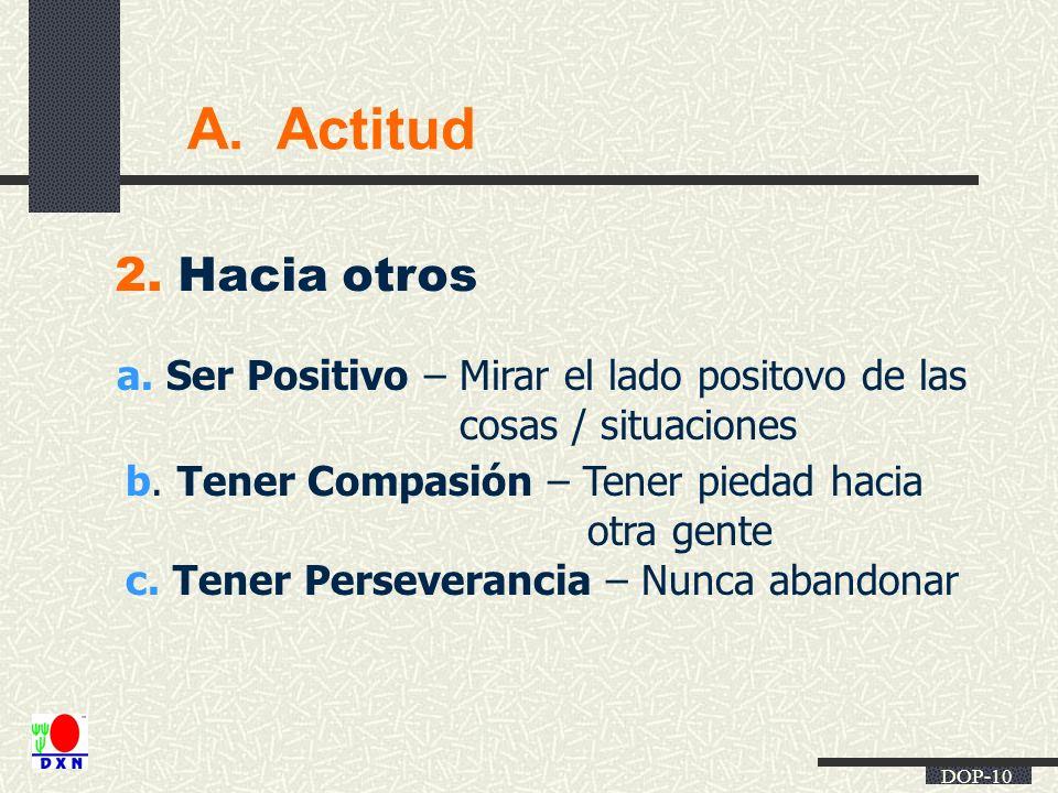 DOP-10 A. Actitud 2. Hacia otros a. Ser Positivo – Mirar el lado positovo de las cosas / situaciones b. Tener Compasión – Tener piedad hacia otra gent