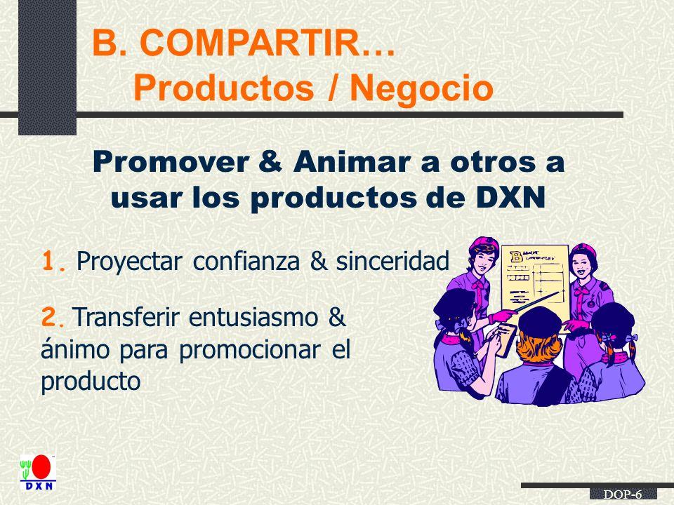 DOP-6 B. COMPARTIR… Productos / Negocio Promover & Animar a otros a usar los productos de DXN 1. Proyectar confianza & sinceridad 2. Transferir entusi