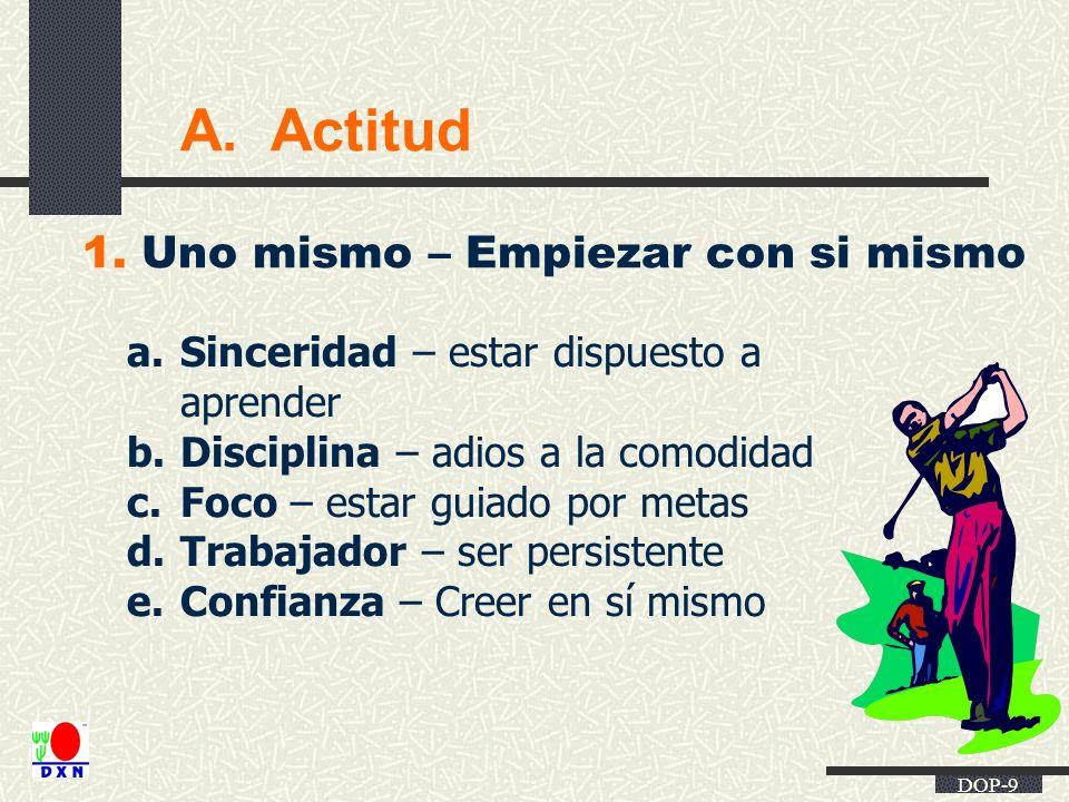 DOP-9 A. Actitud 1. Uno mismo – Empiezar con si mismo a.Sinceridad – estar dispuesto a aprender b.Disciplina – adios a la comodidad c.Foco – estar gui
