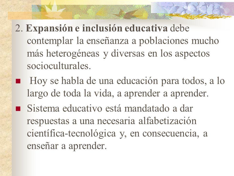 2. Expansión e inclusión educativa debe contemplar la enseñanza a poblaciones mucho más heterogéneas y diversas en los aspectos socioculturales. Hoy s