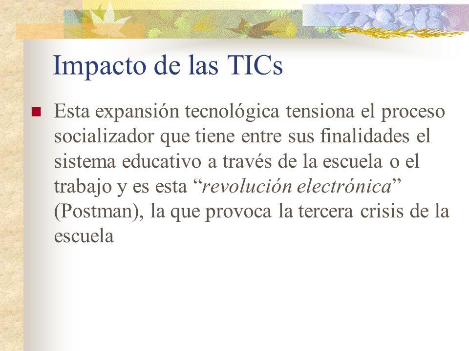 Impacto de las TICs Esta expansión tecnológica tensiona el proceso socializador que tiene entre sus finalidades el sistema educativo a través de la escuela o el trabajo y es esta revolución electrónica (Postman), la que provoca la tercera crisis de la escuela