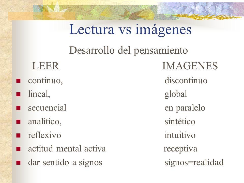 Lectura vs imágenes Desarrollo del pensamiento LEERIMAGENES continuo, discontinuo lineal, global secuencial en paralelo analítico, sintético reflexivo intuitivo actitud mental activa receptiva dar sentido a signos signos=realidad