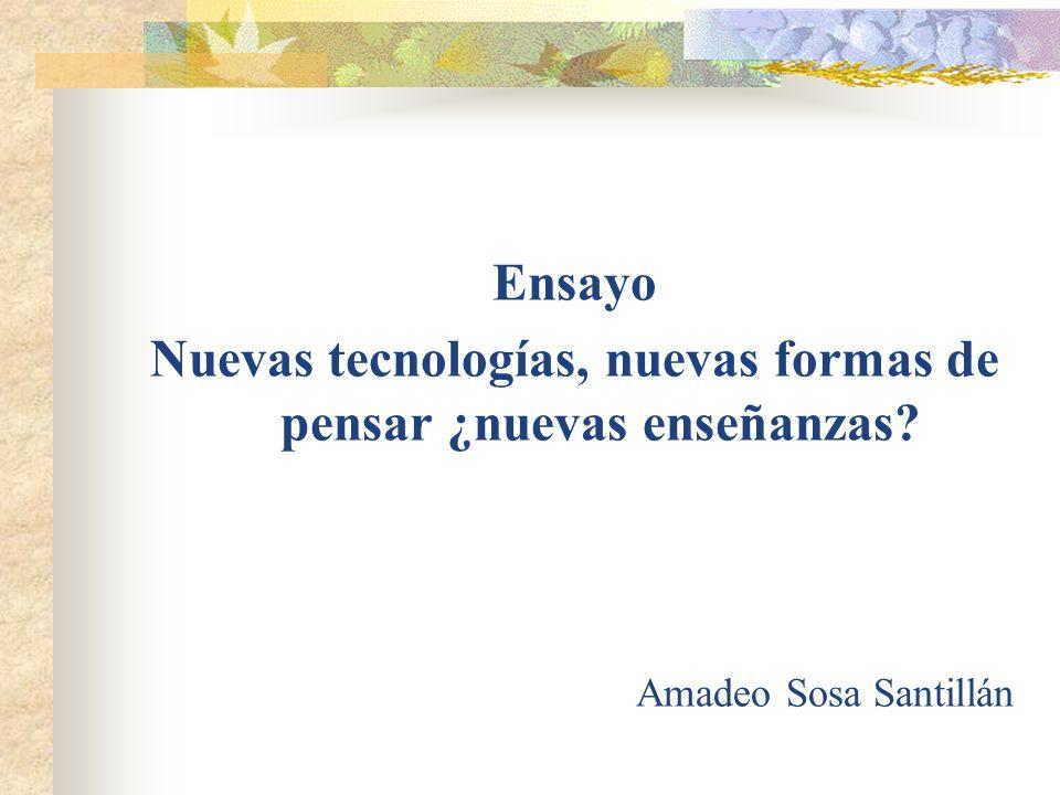 Ensayo Nuevas tecnologías, nuevas formas de pensar ¿nuevas enseñanzas? Amadeo Sosa Santillán