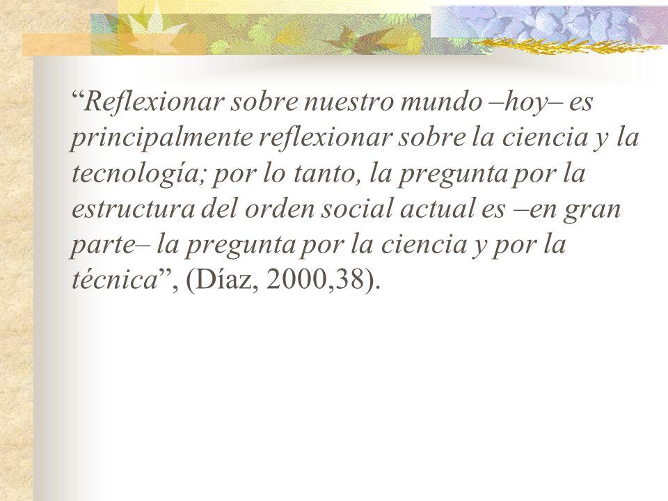 Reflexionar sobre nuestro mundo –hoy– es principalmente reflexionar sobre la ciencia y la tecnología; por lo tanto, la pregunta por la estructura del orden social actual es –en gran parte– la pregunta por la ciencia y por la técnica, (Díaz, 2000,38).