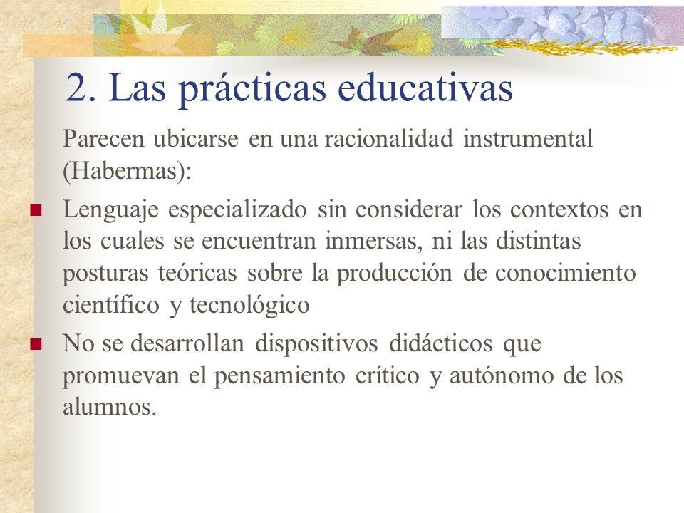 2. Las prácticas educativas Parecen ubicarse en una racionalidad instrumental (Habermas): Lenguaje especializado sin considerar los contextos en los c