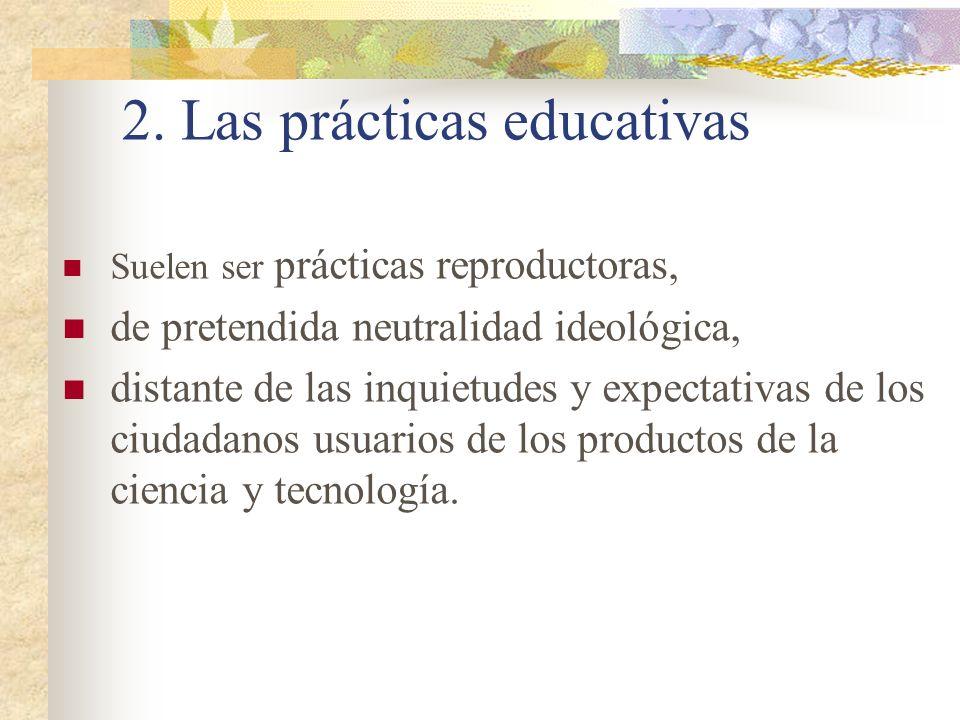 2. Las prácticas educativas Suelen ser prácticas reproductoras, de pretendida neutralidad ideológica, distante de las inquietudes y expectativas de lo