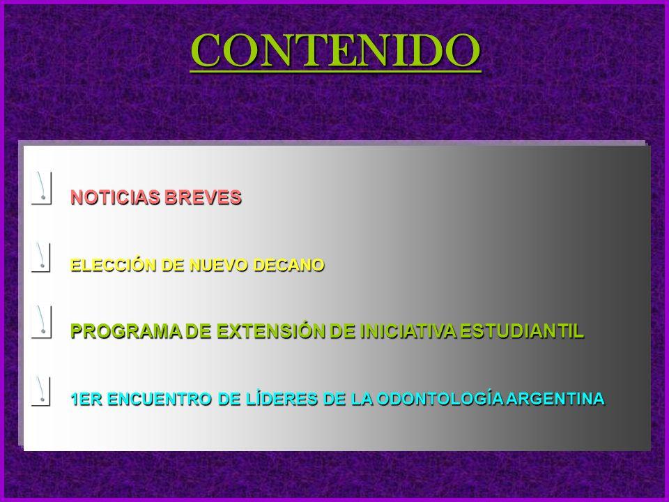 CONTENIDO NOTICIAS BREVES ELECCIÓN DE NUEVO DECANO PROGRAMA DE EXTENSIÓN DE INICIATIVA ESTUDIANTIL 1ER ENCUENTRO DE LÍDERES DE LA ODONTOLOGÍA ARGENTINA