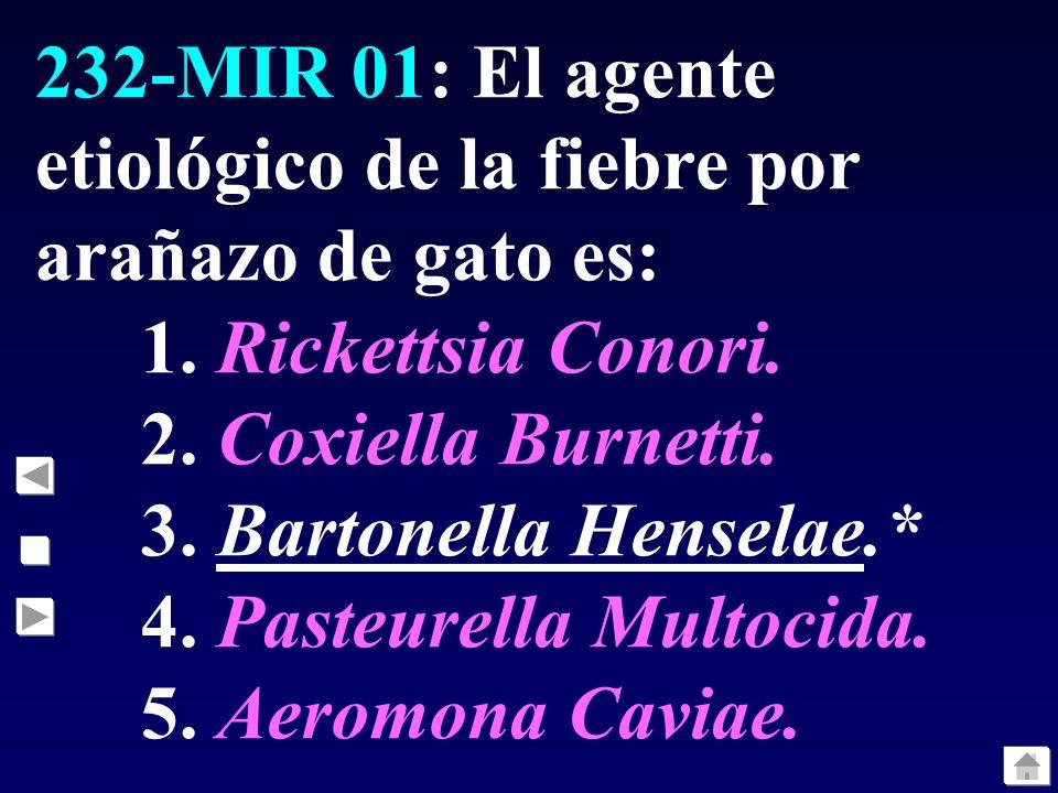 232-MIR 01: El agente etiológico de la fiebre por arañazo de gato es: 1. Rickettsia Conori. 2. Coxiella Burnetti. 3. Bartonella Henselae.* 4. Pasteure
