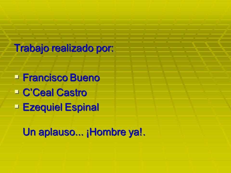 Trabajo realizado por: Francisco Bueno Francisco Bueno CCeal Castro CCeal Castro Ezequiel Espinal Un aplauso... ¡Hombre ya!. Ezequiel Espinal Un aplau