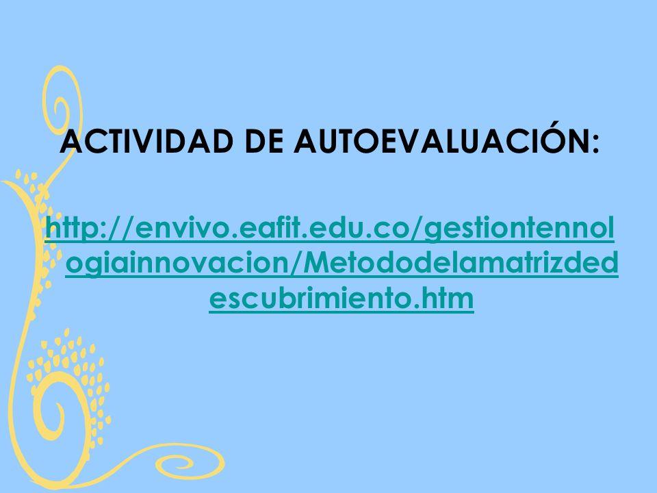 ACTIVIDAD DE AUTOEVALUACIÓN: http://envivo.eafit.edu.co/gestiontennol ogiainnovacion/Metododelamatrizded escubrimiento.htm