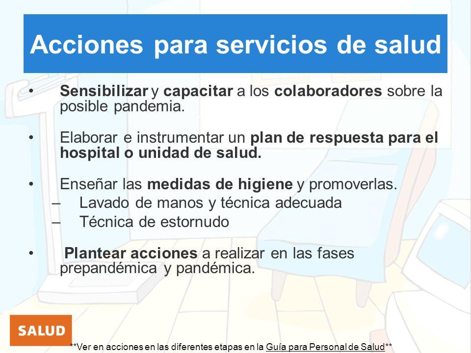 Acciones para servicios de salud Sensibilizar y capacitar a los colaboradores sobre la posible pandemia. Elaborar e instrumentar un plan de respuesta