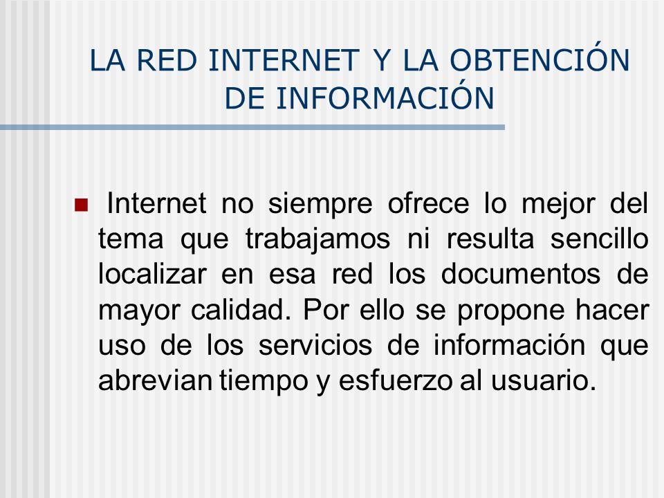 LA RED INTERNET Y LA OBTENCIÓN DE INFORMACIÓN Internet no siempre ofrece lo mejor del tema que trabajamos ni resulta sencillo localizar en esa red los