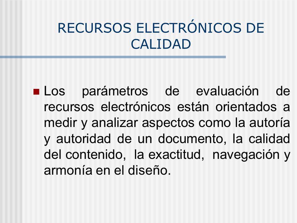 RECURSOS ELECTRÓNICOS DE CALIDAD Los parámetros de evaluación de recursos electrónicos están orientados a medir y analizar aspectos como la autoría y