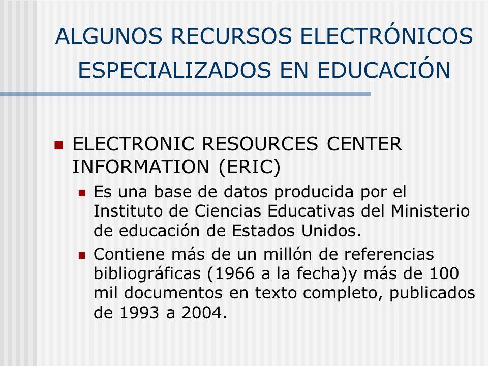 ALGUNOS RECURSOS ELECTRÓNICOS ESPECIALIZADOS EN EDUCACIÓN ELECTRONIC RESOURCES CENTER INFORMATION (ERIC) Es una base de datos producida por el Institu