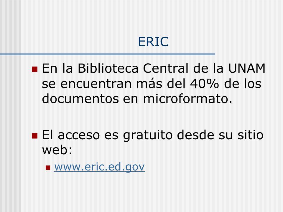 ERIC En la Biblioteca Central de la UNAM se encuentran más del 40% de los documentos en microformato. El acceso es gratuito desde su sitio web: www.er