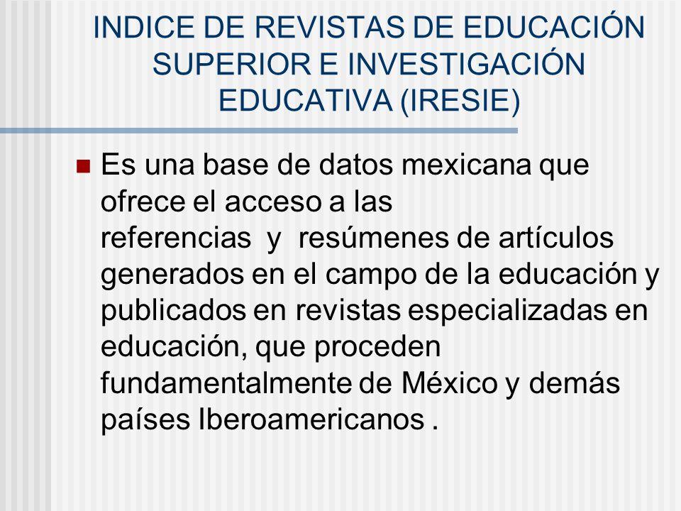 INDICE DE REVISTAS DE EDUCACIÓN SUPERIOR E INVESTIGACIÓN EDUCATIVA (IRESIE) Es una base de datos mexicana que ofrece el acceso a las referencias y res