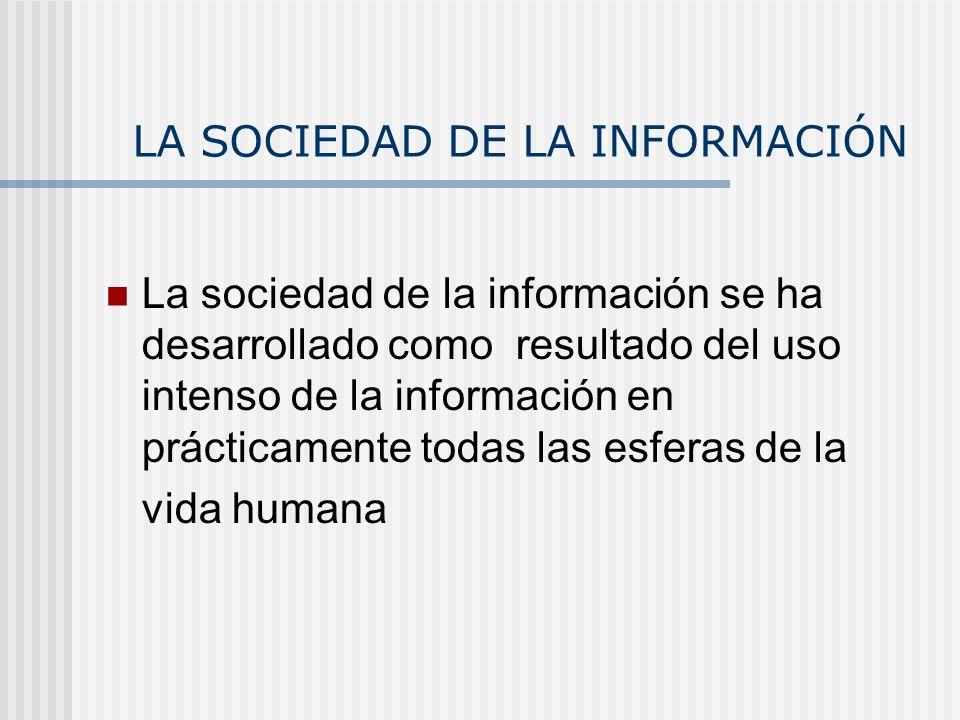 LA SOCIEDAD DE LA INFORMACIÓN La sociedad de la información se ha desarrollado como resultado del uso intenso de la información en prácticamente todas