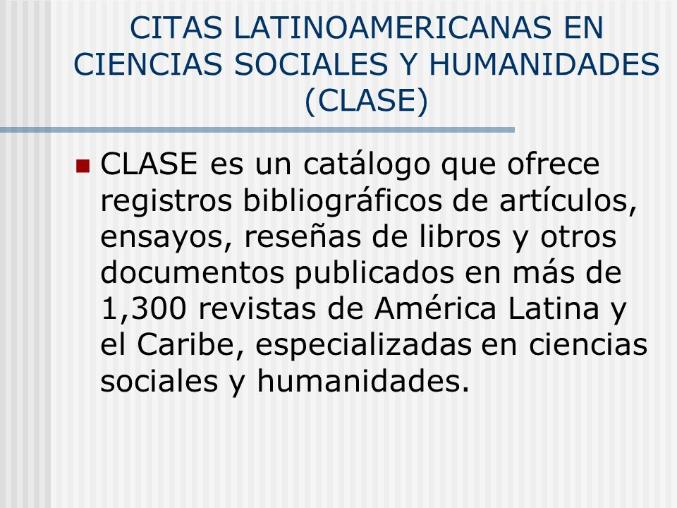 CITAS LATINOAMERICANAS EN CIENCIAS SOCIALES Y HUMANIDADES (CLASE) CLASE es un catálogo que ofrece registros bibliográficos de artículos, ensayos, rese