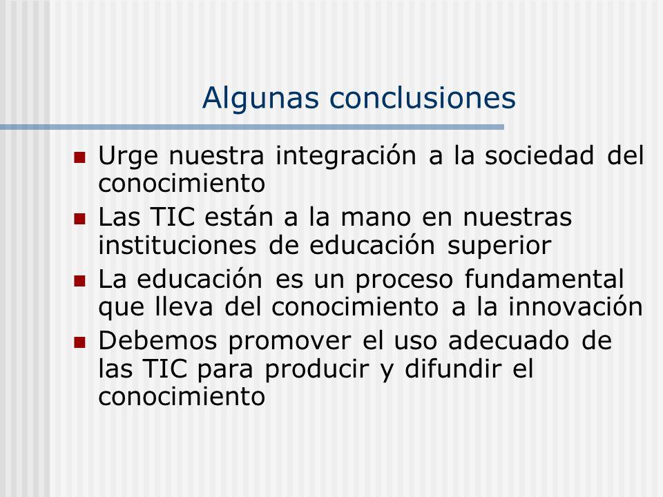 Algunas conclusiones Urge nuestra integración a la sociedad del conocimiento Las TIC están a la mano en nuestras instituciones de educación superior L