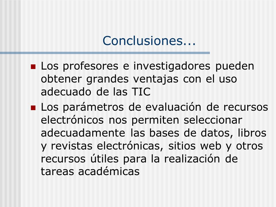 Conclusiones... Los profesores e investigadores pueden obtener grandes ventajas con el uso adecuado de las TIC Los parámetros de evaluación de recurso