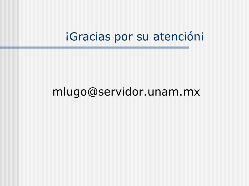 ¡Gracias por su atención¡ mlugo@servidor.unam.mx