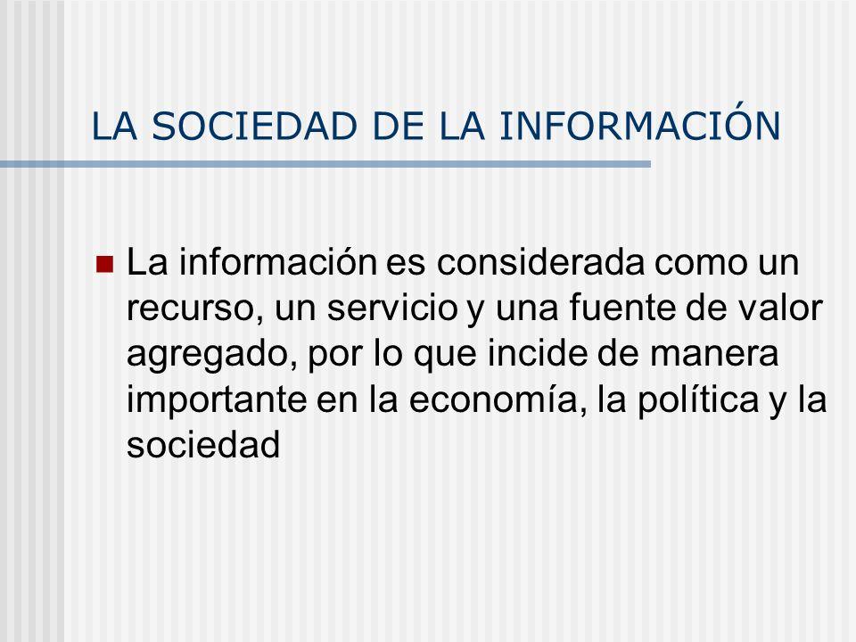 LA SOCIEDAD DE LA INFORMACIÓN La información es considerada como un recurso, un servicio y una fuente de valor agregado, por lo que incide de manera i