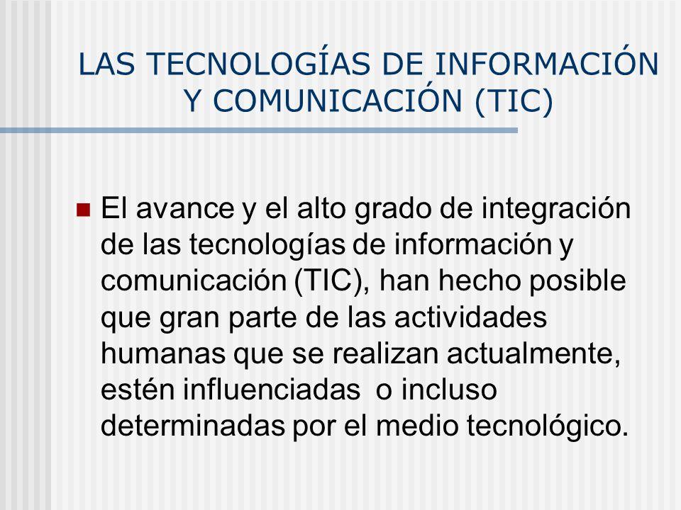 LAS TECNOLOGÍAS DE INFORMACIÓN Y COMUNICACIÓN (TIC) El avance y el alto grado de integración de las tecnologías de información y comunicación (TIC), h