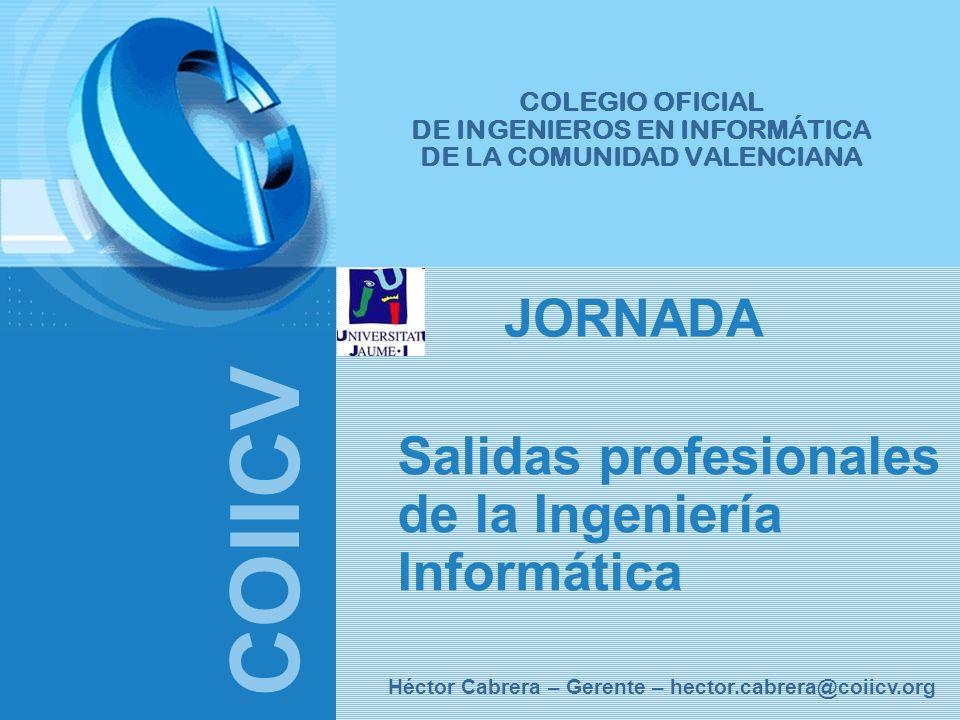 COIICV Héctor Cabrera – Gerente – hector.cabrera@coiicv.org COLEGIO OFICIAL DE INGENIEROS EN INFORMÁTICA DE LA COMUNIDAD VALENCIANA Salidas profesiona
