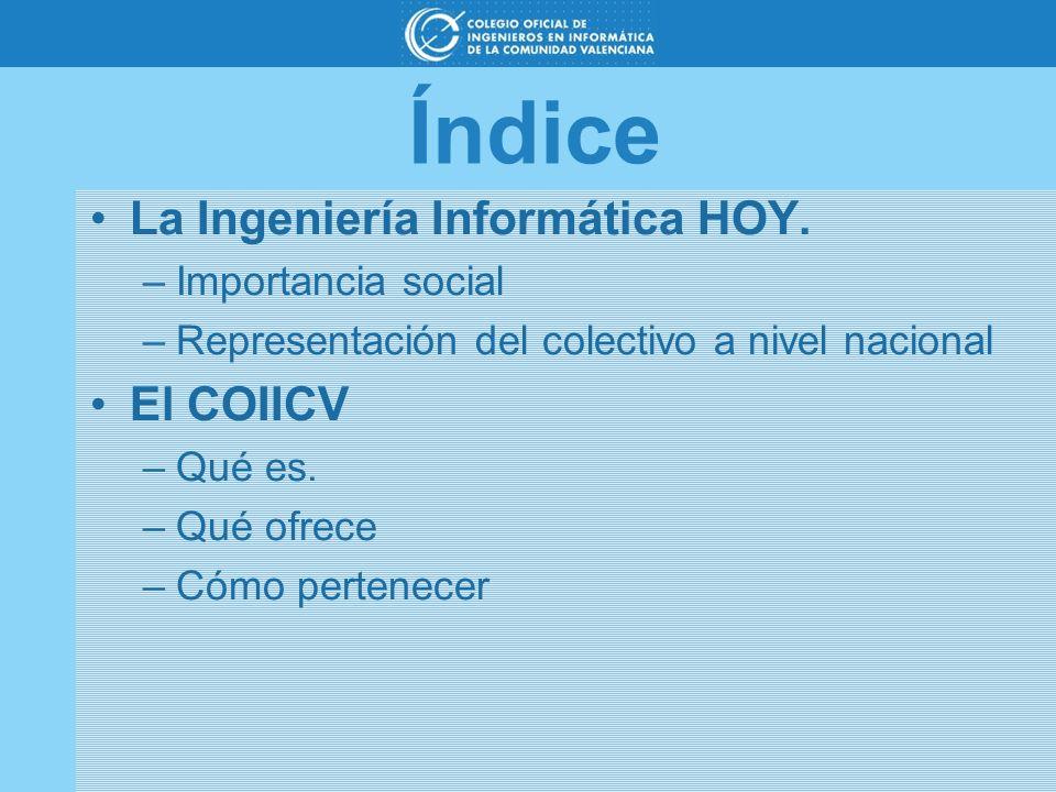 Índice La Ingeniería Informática HOY. –Importancia social –Representación del colectivo a nivel nacional El COIICV –Qué es. –Qué ofrece –Cómo pertenec