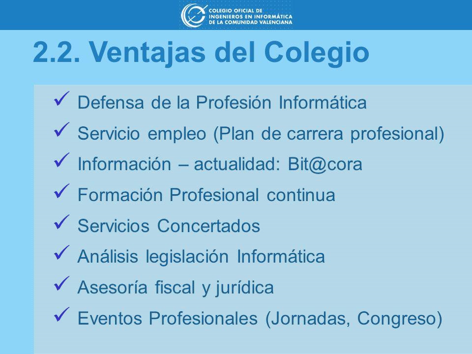 2.2. Ventajas del Colegio Defensa de la Profesión Informática Servicio empleo (Plan de carrera profesional) Información – actualidad: Bit@cora Formaci