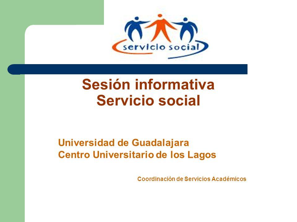 Sesión informativa Servicio social Universidad de Guadalajara Centro Universitario de los Lagos Coordinación de Servicios Académicos