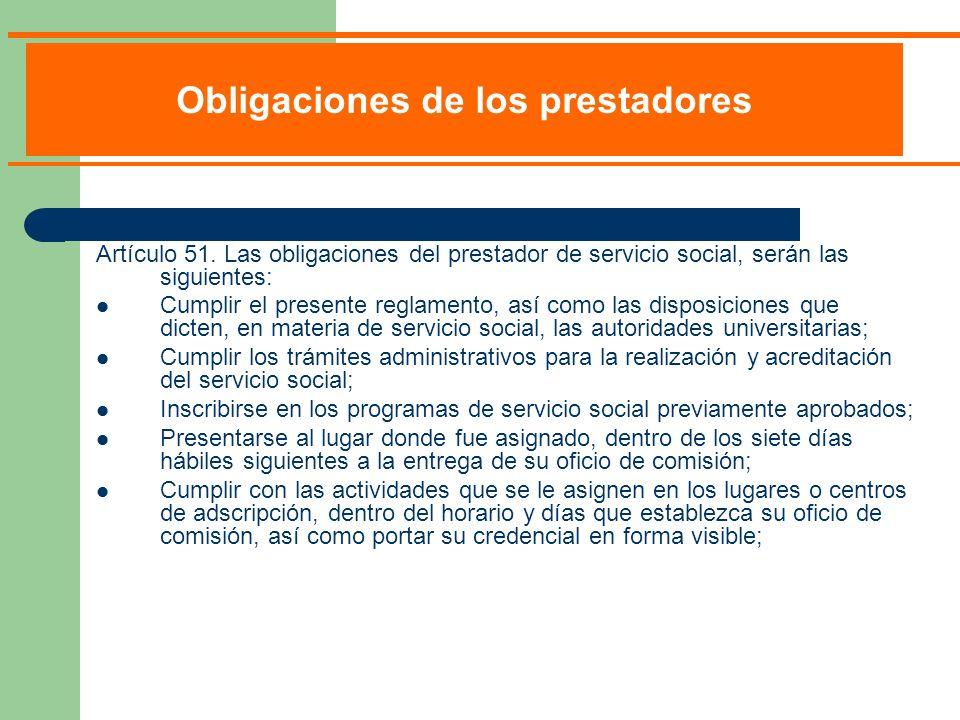 Artículo 51. Las obligaciones del prestador de servicio social, serán las siguientes: Cumplir el presente reglamento, así como las disposiciones que d