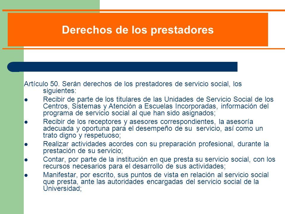 Artículo 50. Serán derechos de los prestadores de servicio social, los siguientes: Recibir de parte de los titulares de las Unidades de Servicio Socia