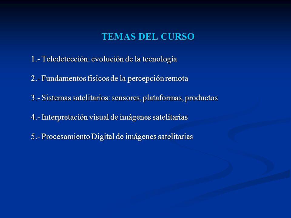 TEMAS DEL CURSO 1.- Teledetección: evolución de la tecnología 2.- Fundamentos físicos de la percepción remota 3.- Sistemas satelitarios: sensores, pla