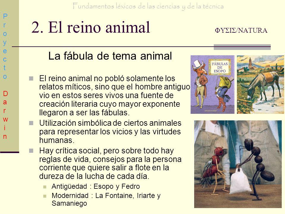 2. El reino animal ΦΥΣΙΣ/NATURA La fábula de tema animal El reino animal no pobló solamente los relatos míticos, sino que el hombre antiguo vio en est