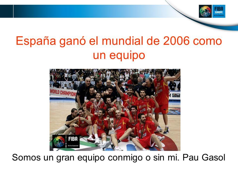 España ganó el mundial de 2006 como un equipo Somos un gran equipo conmigo o sin mi. Pau Gasol