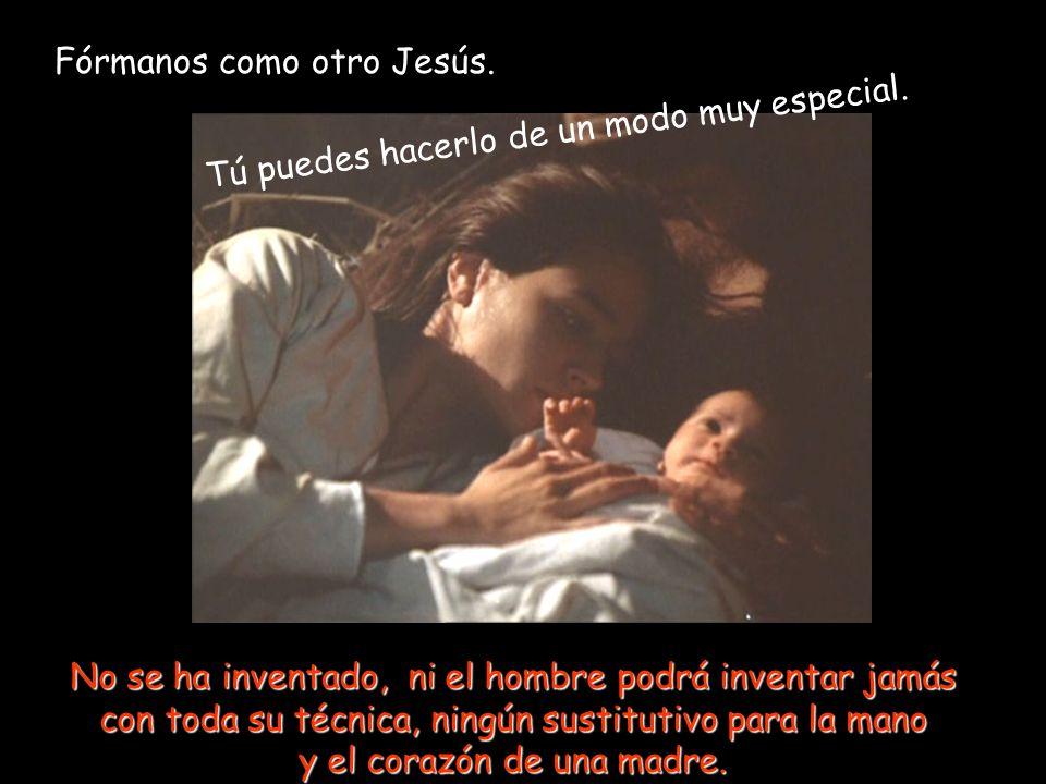 Fórmanos como otro Jesús.Tú puedes hacerlo de un modo muy especial.