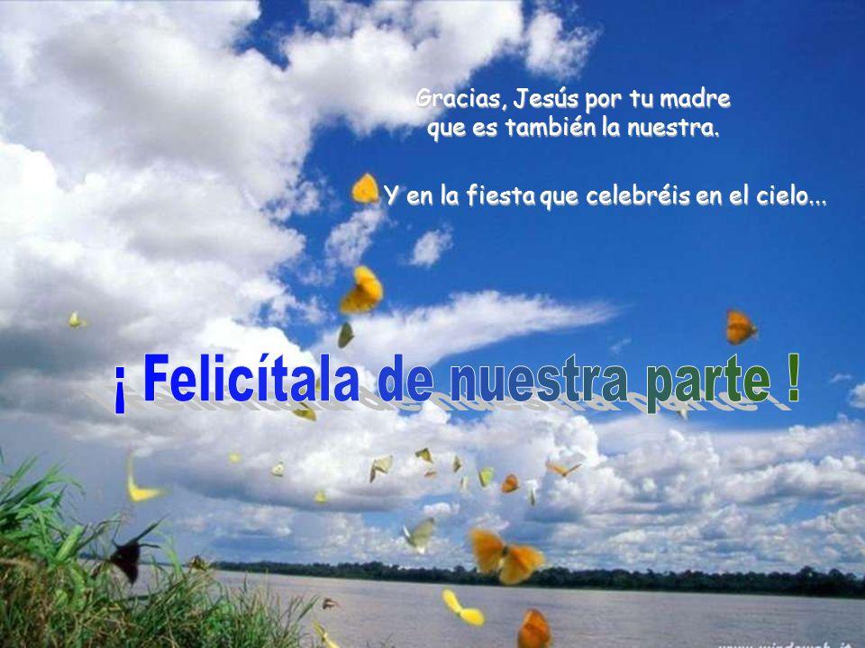 Gracias, Jesús por tu madre que es también la nuestra. Y en la fiesta que celebréis en el cielo...
