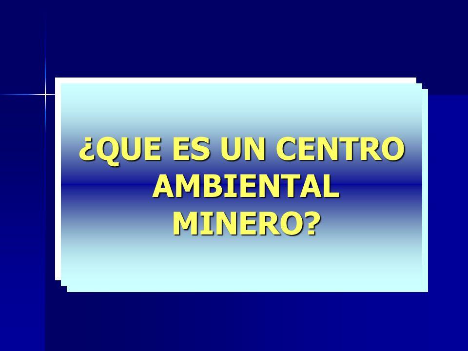 ¿QUE ES UN CENTRO AMBIENTAL AMBIENTAL MINERO? MINERO?