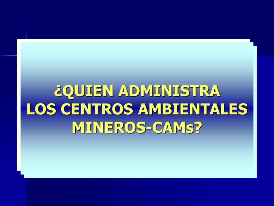 ¿QUIEN ADMINISTRA LOS CENTROS AMBIENTALES MINEROS-CAMs?