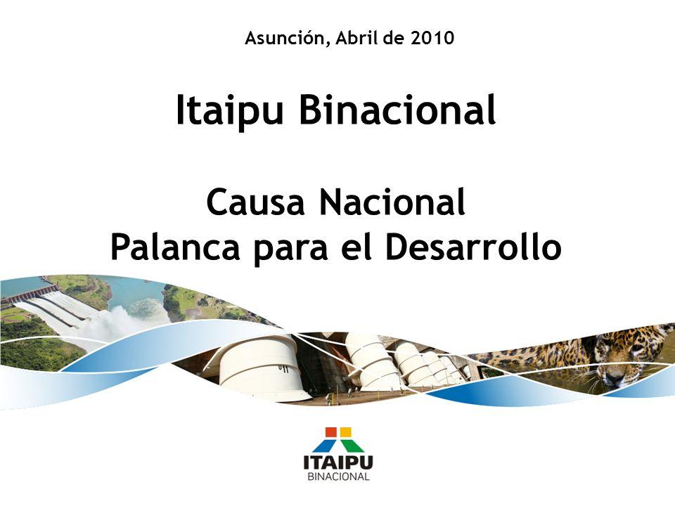 Asunción, Abril de 2010 Itaipu Binacional Causa Nacional Palanca para el Desarrollo