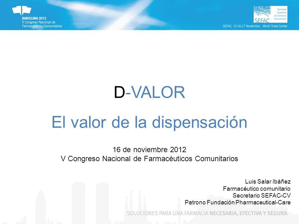 D-VALOR El valor de la dispensación 16 de noviembre 2012 V Congreso Nacional de Farmacéuticos Comunitarios Luis Salar Ibáñez Farmacéutico comunitario