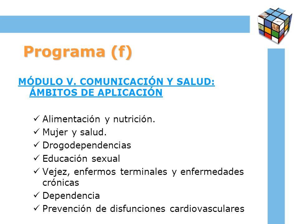 Programa (f) MÓDULO V. COMUNICACIÓN Y SALUD: ÁMBITOS DE APLICACIÓN Alimentación y nutrición. Mujer y salud. Drogodependencias Educación sexual Vejez,