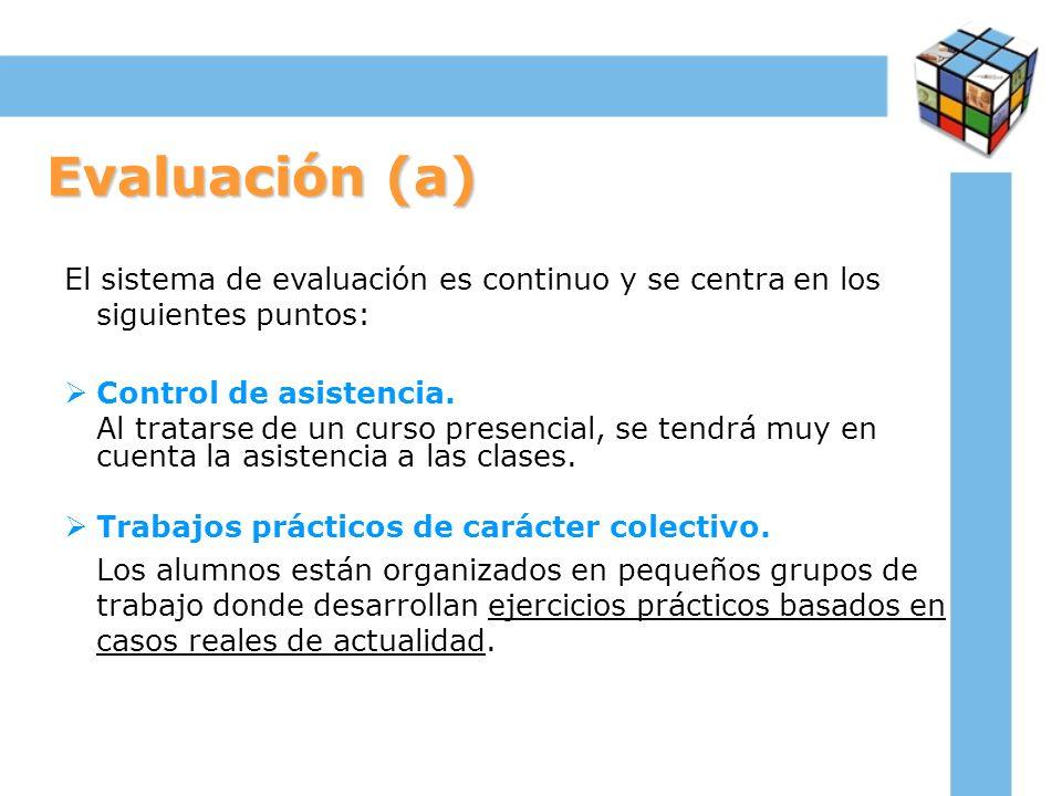 Evaluación (a) El sistema de evaluación es continuo y se centra en los siguientes puntos: Control de asistencia. Al tratarse de un curso presencial, s